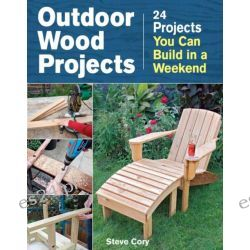 Outdoor Wood Projects, 24 Projects you can build in a weekend by Steve Cory, 9781621138082.