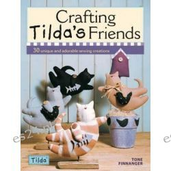 Crafting Tilda's Friends : 30 Unique Projects Featuring Adorable Creations From Tilda, 30 Unique Projects Featuring Adorable Creations From Tilda by Tone Finnanger, 9780715336663.
