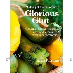 Making the Most of Your Glorious Glut, Cooking, Storing, Freezing, Drying and Preserving Your Garden Produce by Jackie Sherman, 9781900322966.