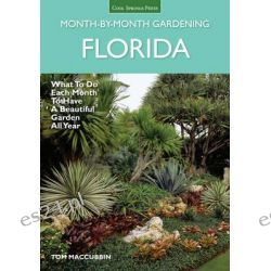 Florida Month-by-Month Gardening, What to Do Each Month to Have a Beautiful Garden All Year by Tom MacCubbin, 9781591866152.