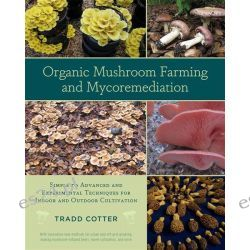 Organic Mushroom Farming and Mycoremediation, Simple to Advanced and Experimental Techniques for Indoor and Outdoor Cultivation by Tradd Cotter, 9781603584555.
