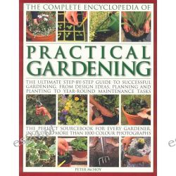 The Complete Encyclopedia of Practical Gardening, The Ultimate Step-by-Step Guide to Successful Gardening, From Design I