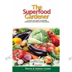 The Superfood Gardener , A Step by Step Guide to Growing Superfood Vegetables in Your Garden by Andrew Cooper, 9781921630439.