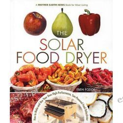 The Solar Food Dryer, How to Make and Use Your Own Low-Cost, High-Performance, Sun-Powered Food Dehydrator by Eben V. Fodor, 9780865715448.
