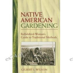 Native American Gardening, Buffalobird-Woman's Guide to Traditional Methods by Gilbert L. Wilson, 9780486440217.