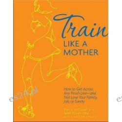 Train Like a Mother, How to Get Across Any Finish Line - And Not Lose Your Family, Job, or Sanity by Dimity McDowell, 9781449409869.