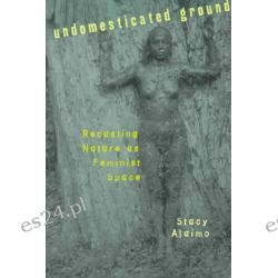 Undomesticated Ground, Recasting Nature as Feminist Space by Stacy Alaimo, 9780801486432.