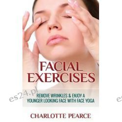 Facial Exercises, Remove Wrinkles & Enjoy a Younger Looking Face with Face Yoga by Charlotte Pearce, 9781508432449.
