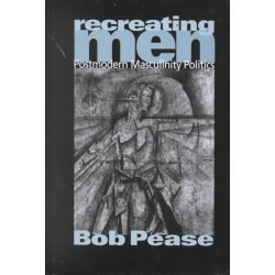 Recreating Men, Postmodern Masculinity Politics by Bob Pease, 9780761962052.