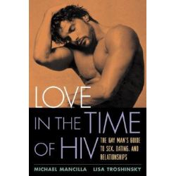Love in the Time of HIV, The Gay Man's Guide to Sex, Dating, and Relationships by Michael Mancilla, 9781572308435.
