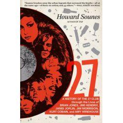 27, A History of the 27 Club Through the Lives of Brian Jones, Jimi Hendrix, Janis Joplin, Jim Morrison, Kurt Cobain, and Amy Winehouse by Howard Sounes, 9780306823688.