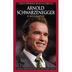 Arnold Schwarzenegger, A Biography by Michael Blitz, 9780313338106.