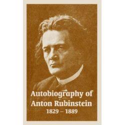 Autobiography of Anton Rubinstein, 1829-1889 by Anton Rubinstein, 9781410220837.