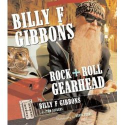 Billy F. Gibbons, Rock + Roll Gearhead by Billy F. Gibbons, 9780760340301.