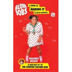 Blow Jobs, A Guide to Making It in Show Business or Not! by Dolores Deluce, 9780692262696.