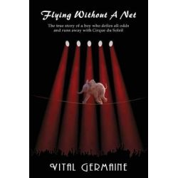 Flying Without a Net - The True Story of a Boy Who Defies All Odds and Runs Away with Cirque Du Soleil by Vital Germaine, 9781936525850.