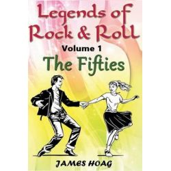 Legends of Rock & Roll Volume 1 - The Fifties, An Unauthorized Fan Tribute by James Hoag, 9781494248499.
