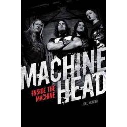 Machine Head, Inside The Machine by Joel McIver, 9781780385518.