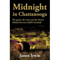 Midnight in Chattanooga, The Game, the Team and the Dream Behind the Rise of Jmu Football by James Irwin, 9781449081898.