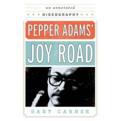 Pepper Adams' Joy Road, An Annotated Discography by Gary Carner, 9780810882560.