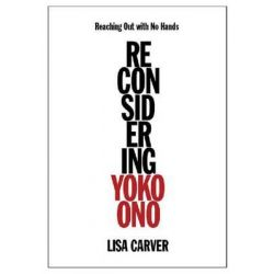 Reaching Out with No Hands, Reconsidering Yoko Ono by Lisa Carver, 9781617130946.