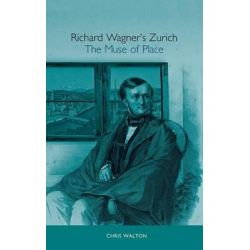 Richard Wagner's Zurich, The Muse of Place by Chris Walton, 9781571133311.