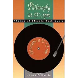 Philosophy at 33 1/3 rpm, Themes of Classic Rock Music by James Franklin Harris, 9780812692419.
