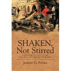 Shaken, Not Stirred, A Survivor's Account of the January 12, 2010 Earthquake in Haiti by Jeanne G Pocius, 9781432758356.