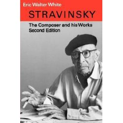 Stravinsky, The Composer and His Works by Eric Walter White, 9780520039858.