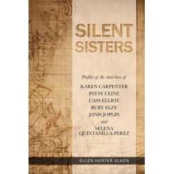 Silent Sisters, Profiles of the Short Lives of Karen Carpenter, Patsy Cline, Cass Elliot, Ruby Elzy, Janis Joplin and Selena Quintanil by Ellen Hunter Ulken, 9780615932637.