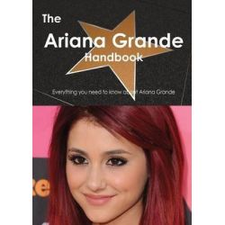 The Ariana Grande Handbook, Everything You Need to Know about Ariana Grande by Emily Smith, 9781486464982.