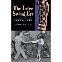 The Later Swing Era, 1942-1955, Lawrence McClellan by Lawrence McClellan, 9780313301575.