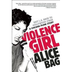 Violence Girl, East L.A. Rage to Hollywood Stage, a Chicana Punk Story by Alice Bag, 9781936239122.