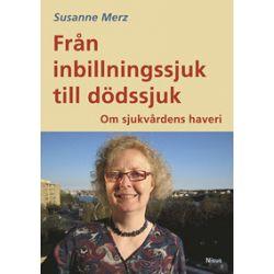 Från inbillningssjuk till dödssjuk : om sjukvårdens haveri - Susanne Merz - Bok (9789197458443)