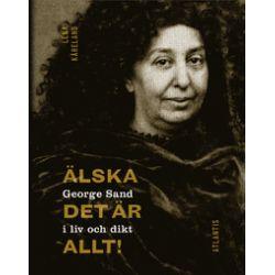 Älska, det är allt! : George Sand i liv och dikt - Lena Kåreland - Bok (9789173537018)