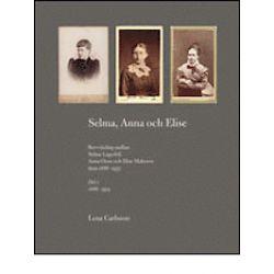 Selma, Anna och Elise : brevväxling mellan Selma Lagerlöf, Anna Oom och Elise Malmros åren 1886-1937 - Lena Carlsson - Bok (9789163347870)