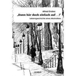 """Bücher: """"Dann hör doch einfach auf...!"""" - Lebensgeschichte eines Alkoholikers  von Alfred Endres"""