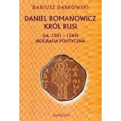 Daniel Romanowicz Król Rusi (ok. 1201-1264). Biografia polityczna