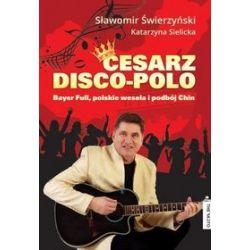 Cesarz disco-polo. Bayer Full, polskie wesela i podbój Chin (druk/CD) - Katarzyna Sielicka, Sławomir Świerzyński