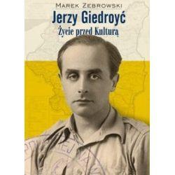 """Jerzy Giedroyć. Życie przed """"Kulturą"""" - Marek Żebrowski"""