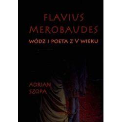 Flavius Merobaudes. Wódz i poeta z V wieku - Adrian Szopa
