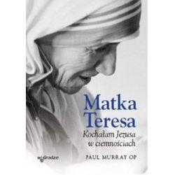 Matka Teresa. Kochałam Jezusa w ciemnosciach - Paul Murray