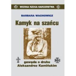 Kamyk na szańcu gawęda o druhu Aleksandrze Kamińskim - Barbara Wachowicz