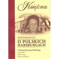 Księżna. Wspomnienia o polskich Habsburgach - Krzysztof Błecha, Maria Krystyna Habsburg, Adam Tracz