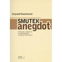 Smutek anegdot. Etniczne dygresje do wspomnień i pomysły refleksji - Krzysztof Kwaśniewski