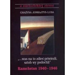 """""""...was na to zdies` priwiezli sztob wy podochli"""". Kazachstan 1940-1946 - Grażyna Jonkajtys-Luba"""