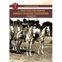 1. Pułk Strzelców Konnych dowódcy, oficerowie, podoficerowie i tradycje - Zbigniew Gniat-Wieteska