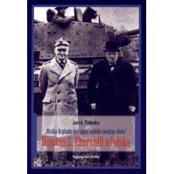 """""""Wielka Brytania dotrzyma lojalnie swojego słowa"""". Winston S. Churchill a Polska - Jacek Tebinka"""