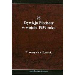 25. Dywizja Piechoty w wojnie 1939 roku. Niepokonana dywizja. 25. Kaliska Dywizja Piechoty w latach 1921-1939 - Przemysław Dymek