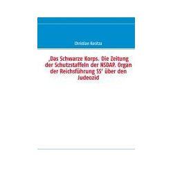 Bücher: ,Das Schwarze Korps. Die Zeitung der Schutzstaffeln der NSDAP. Organ der Reichsführung SS' über den Judeozid  von Christian Kositza